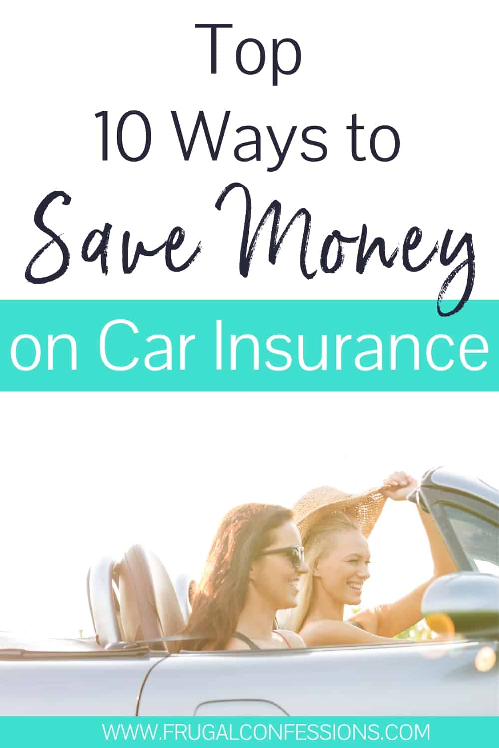 "two girls in convertible driving away with lots of sunshine in sky with text overlay ""top 10 ways to save money on car insurance"""