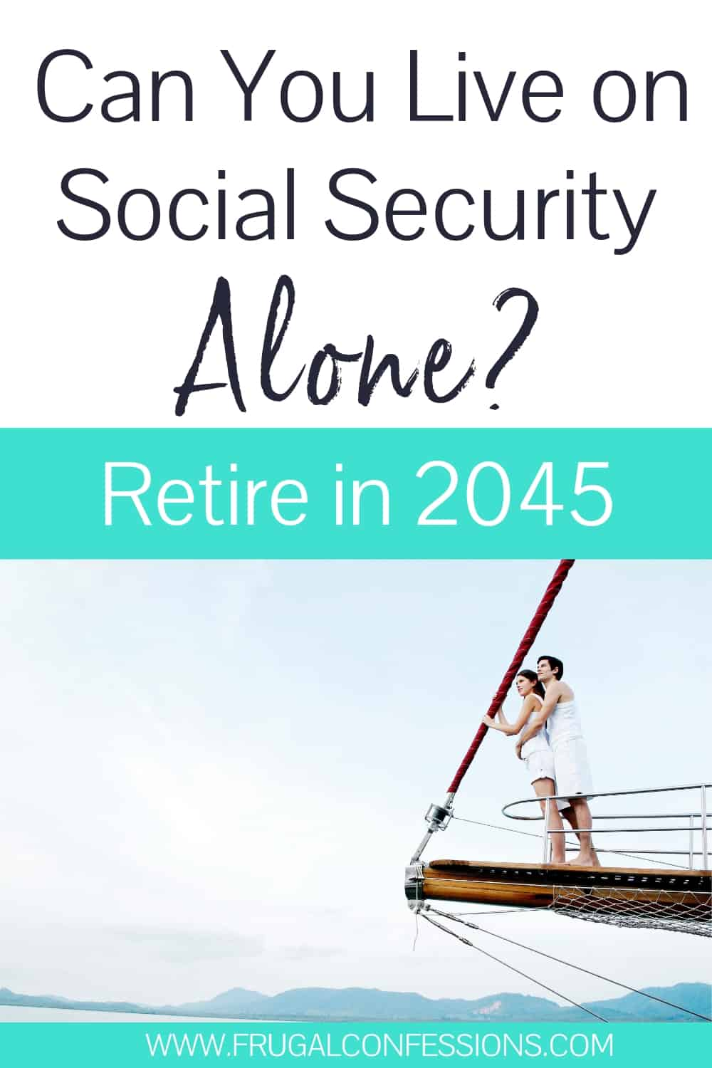 """young couple sailing, with text overlay """"can you live off of social security alone? retire in 2045"""