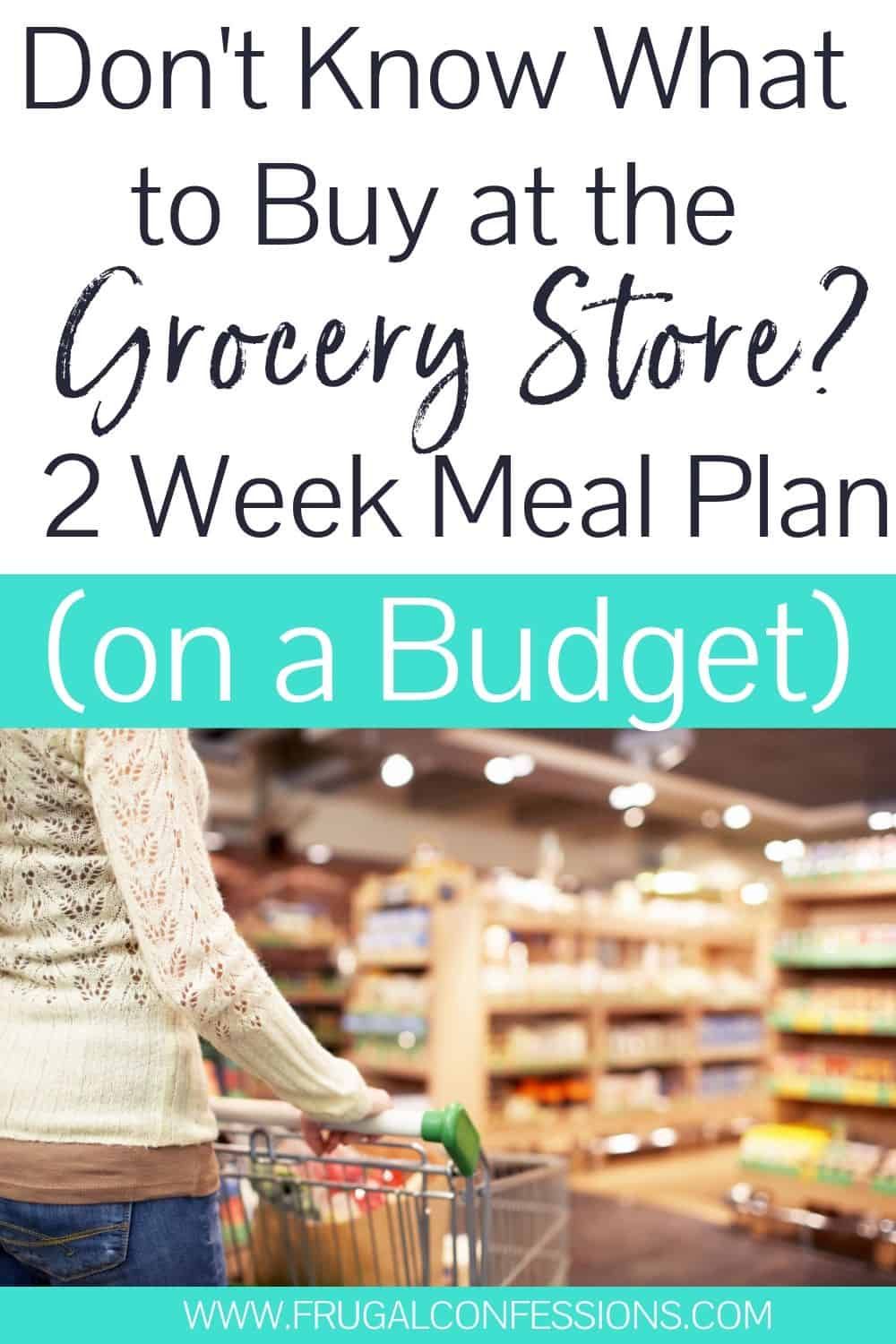 """woman pushing cart through grocery store, text overlay """"don't know what to buy at the grocery store? 2 week meal plan on a budget"""""""