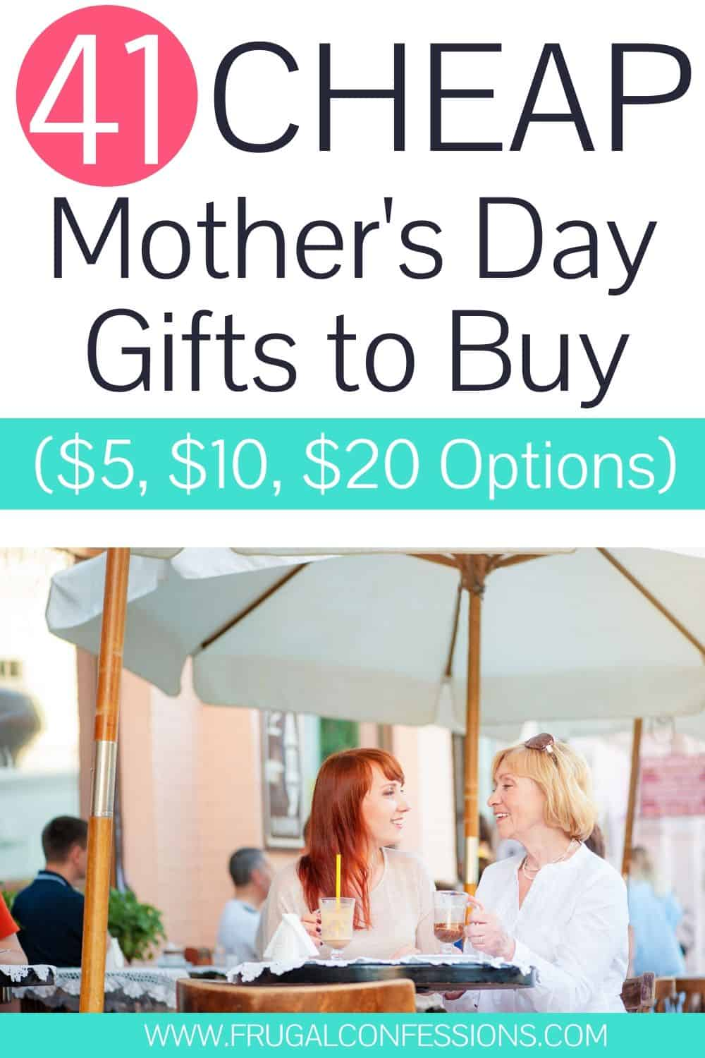 """adult daughter with mother on Mother's day, text overlay """"41 cheap Mother's day gifts to buy $5, $10, and $20"""""""