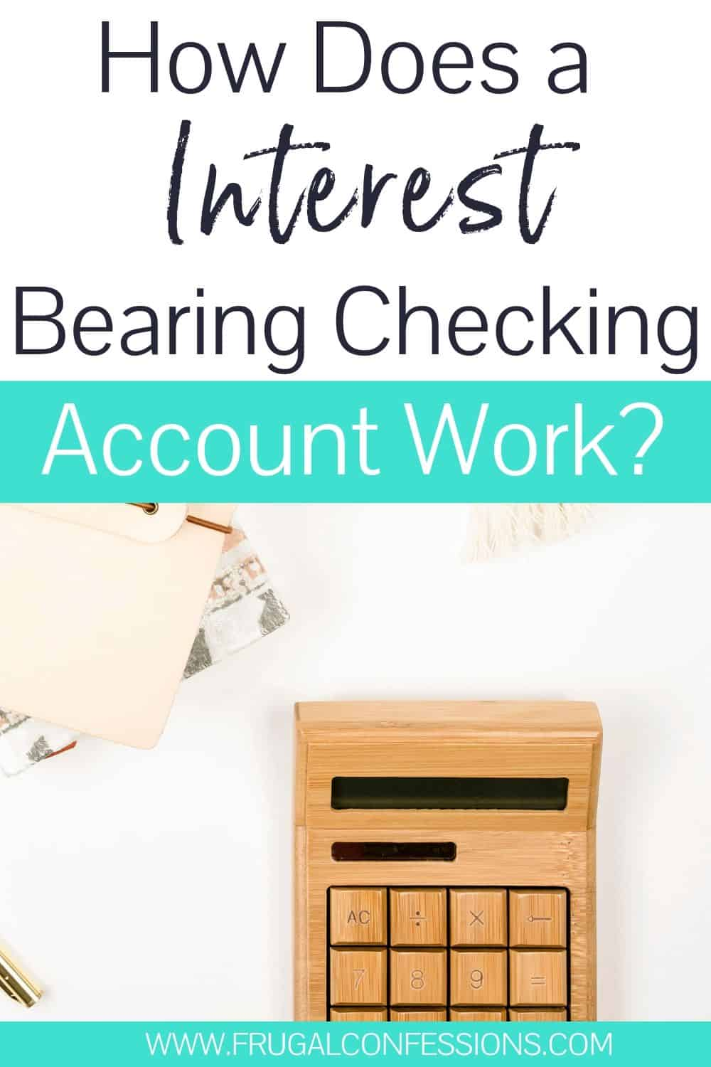 "white desk with wooden calculator, text overlay ""how does a interest bearing checking account work?"""