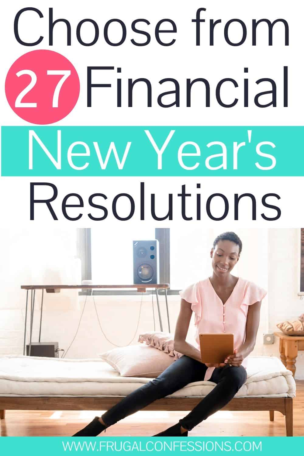 "woman looking at iPad, smiling, text overlay ""choose from 27 financial New Year's Resolutions"""