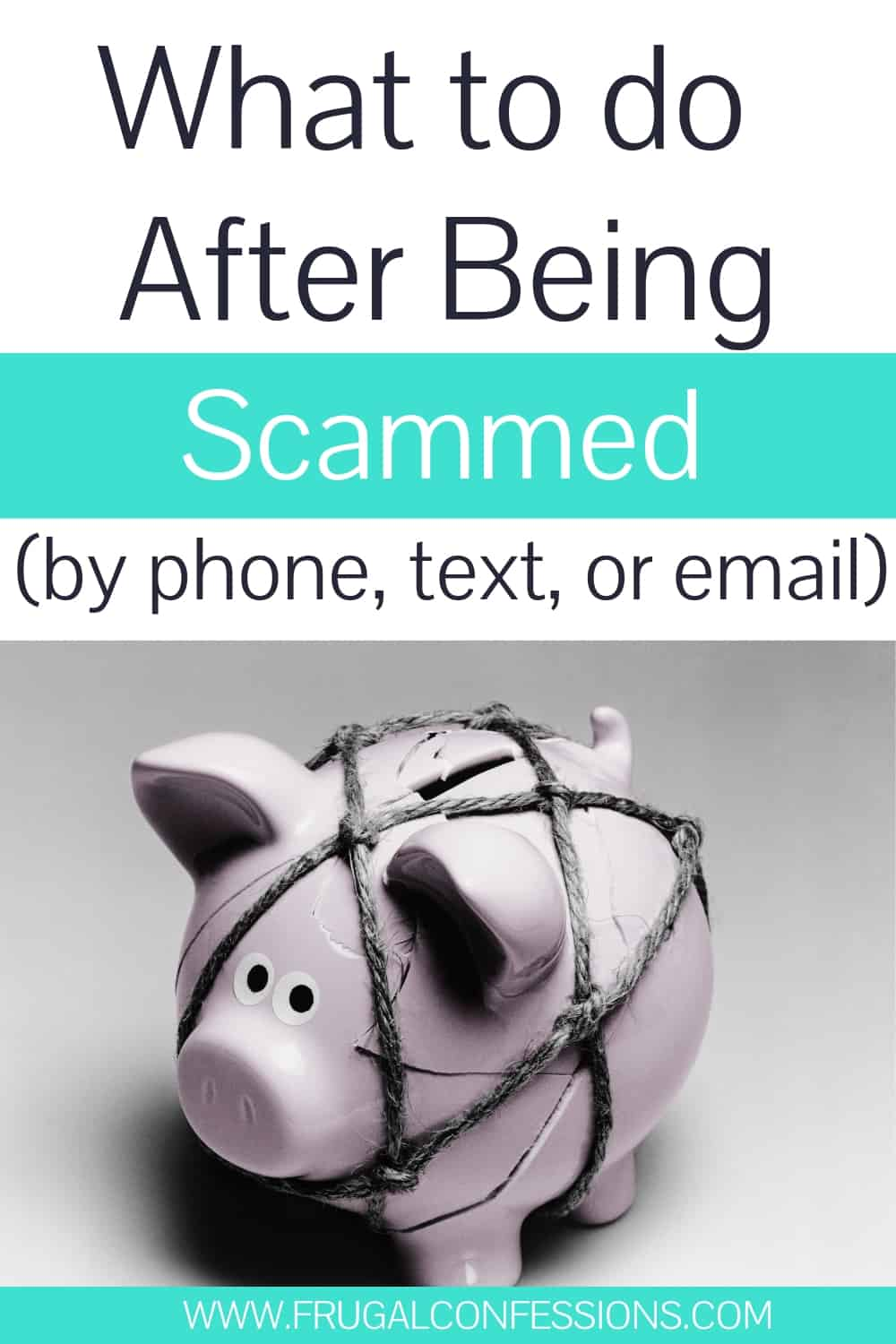 "Piggy bank with ropes around it, on white table, text overlay ""what to do after being scammed by phone, text or email"""