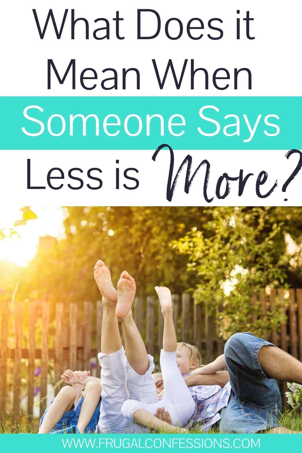 """family wrestling playfully in grass, text overlay """"what does it mean when someone says less is more?"""""""