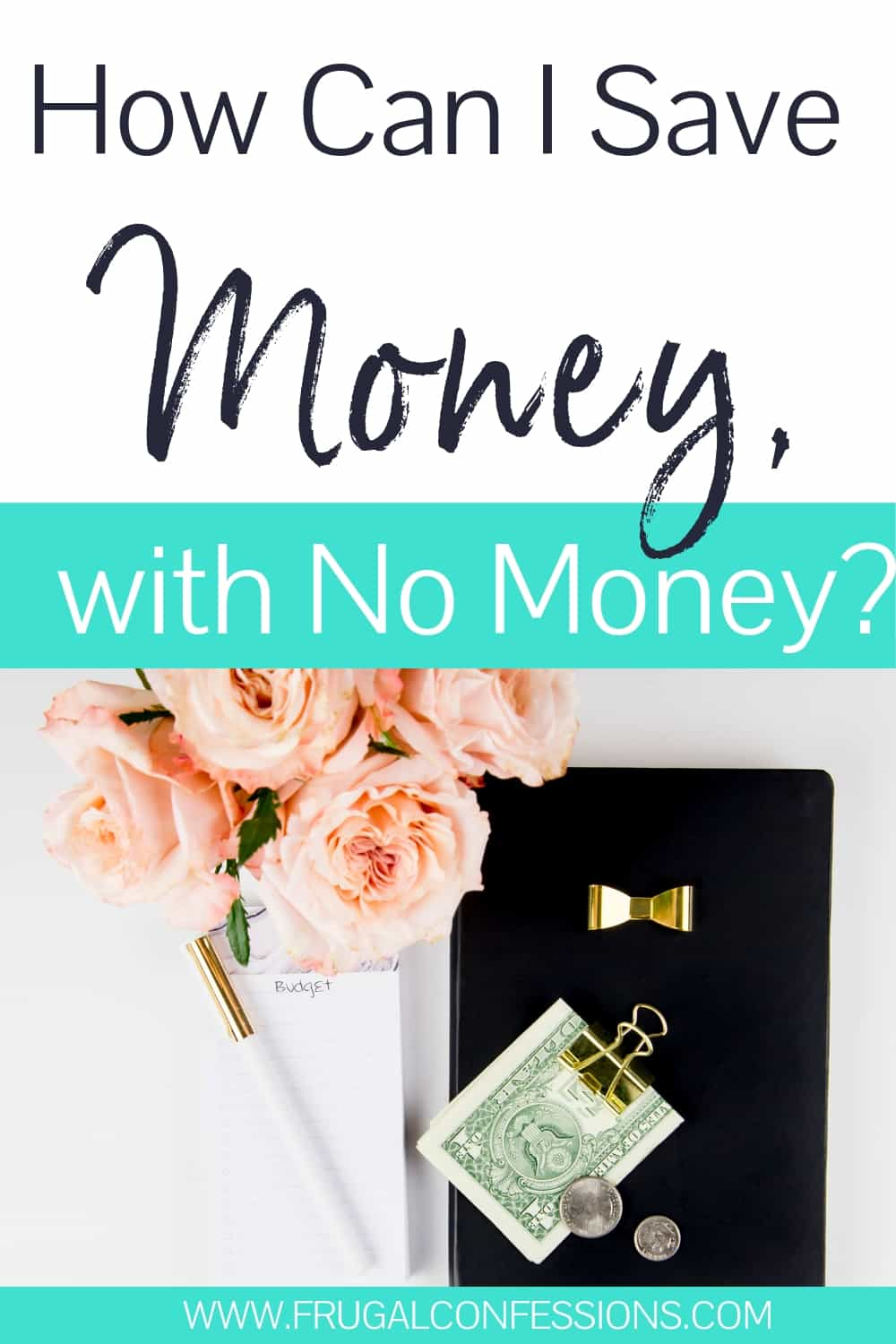 desk with peach roses, money clip, money, notepad, text overlay how can I save money with no money?