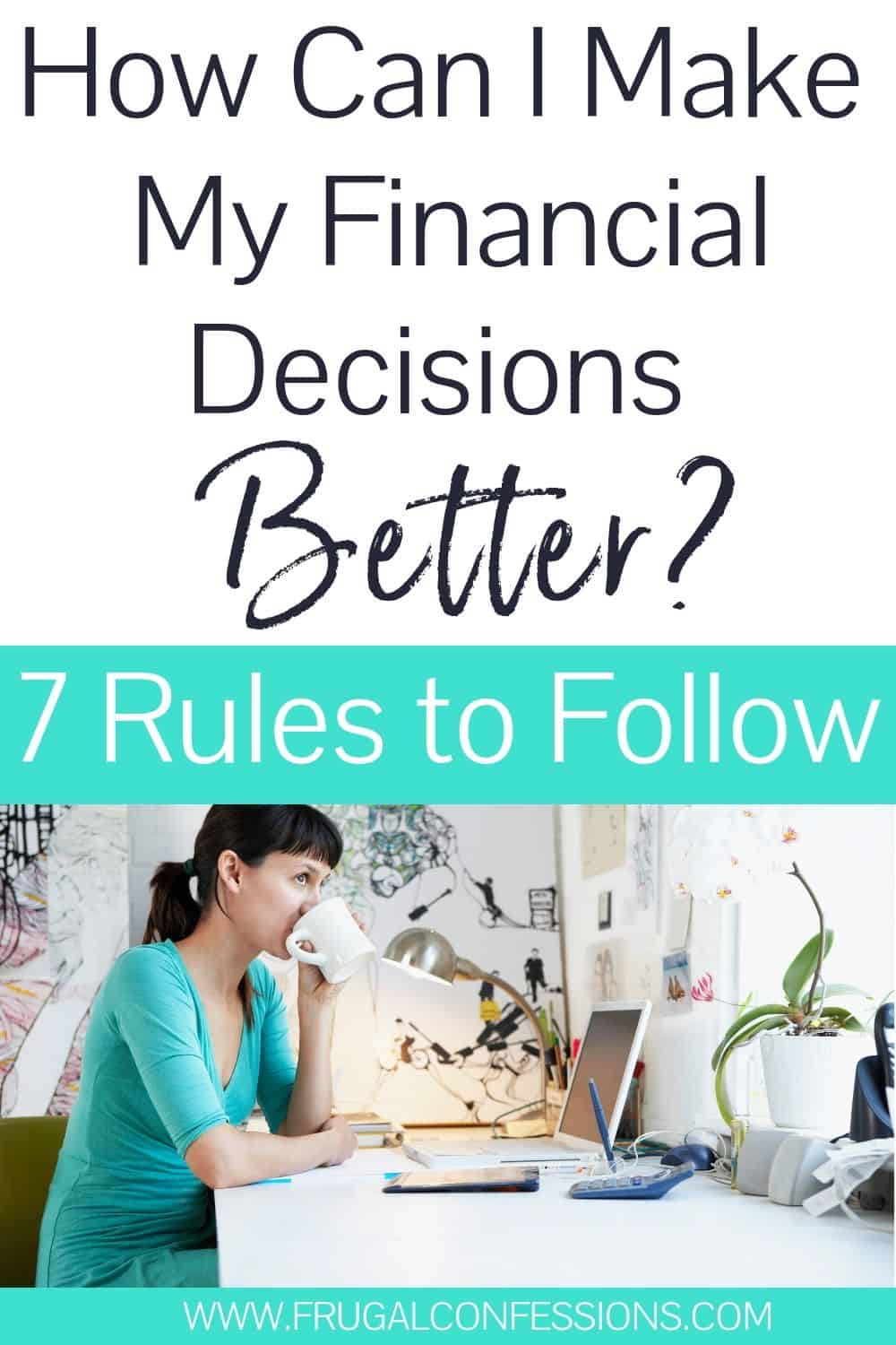 "young woman at desk, drinking coffee, text overlay ""how can I make my financial decisions better? 7 rules to follow"""