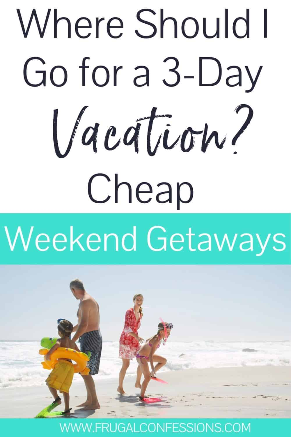 """family playing on beach, text overlay """"where should I go for a 3 day vacation? cheap weekend getaways"""""""