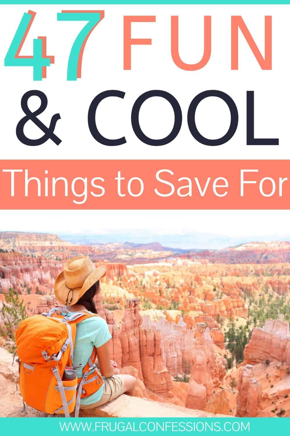 "woman with backpack staring into canyon, text overlay ""47 fun and cool things to save up for"""