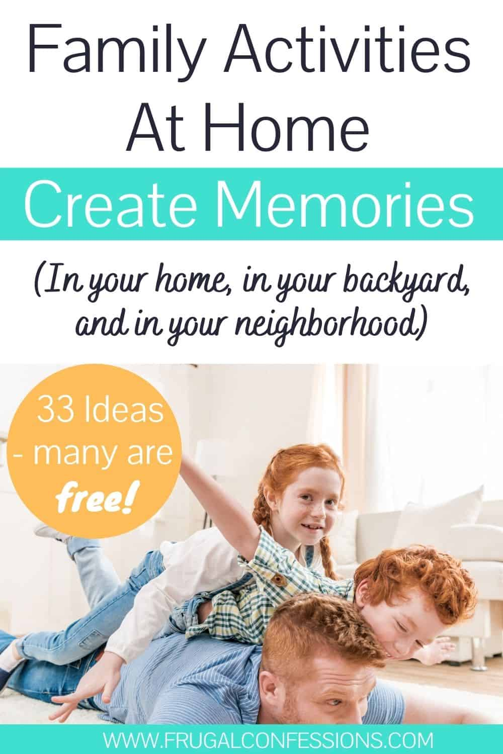 """family with father and kids on the ground playing airplane, text overlay """"family activities at home create memories - 33 ideas, many are free"""""""