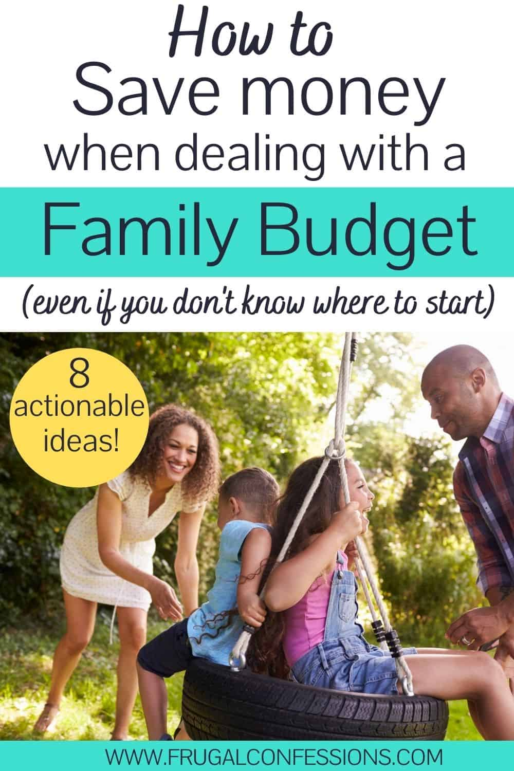 """family playing out back on a tire swing, text overlay """"how to save money when dealing with a family budget - 8 actionable ideas"""""""