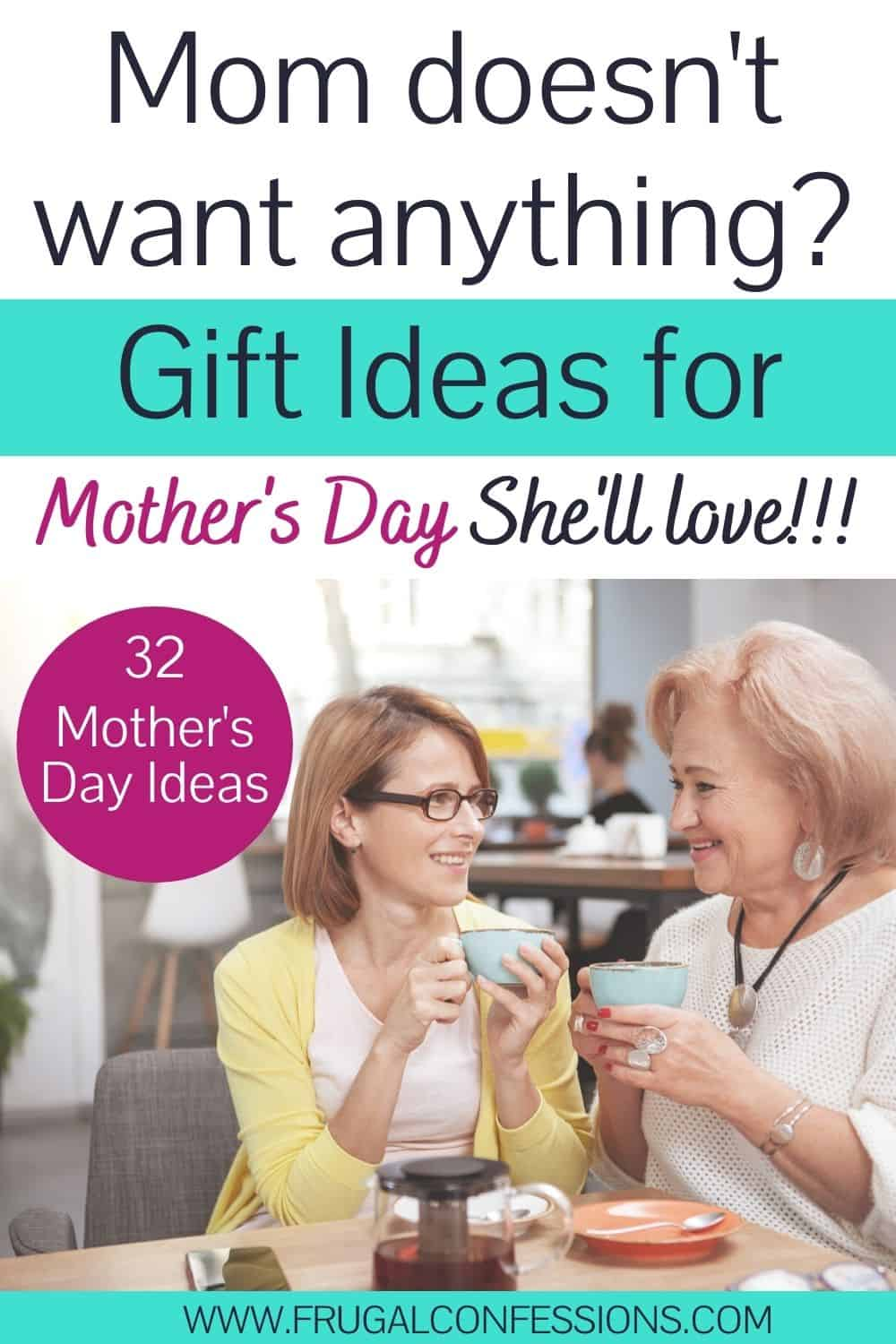 """adult woman having tea with mother, both smiling, text overlay """"mom doesn't want anything? Gift ideas for Mother's Day she'll love"""""""