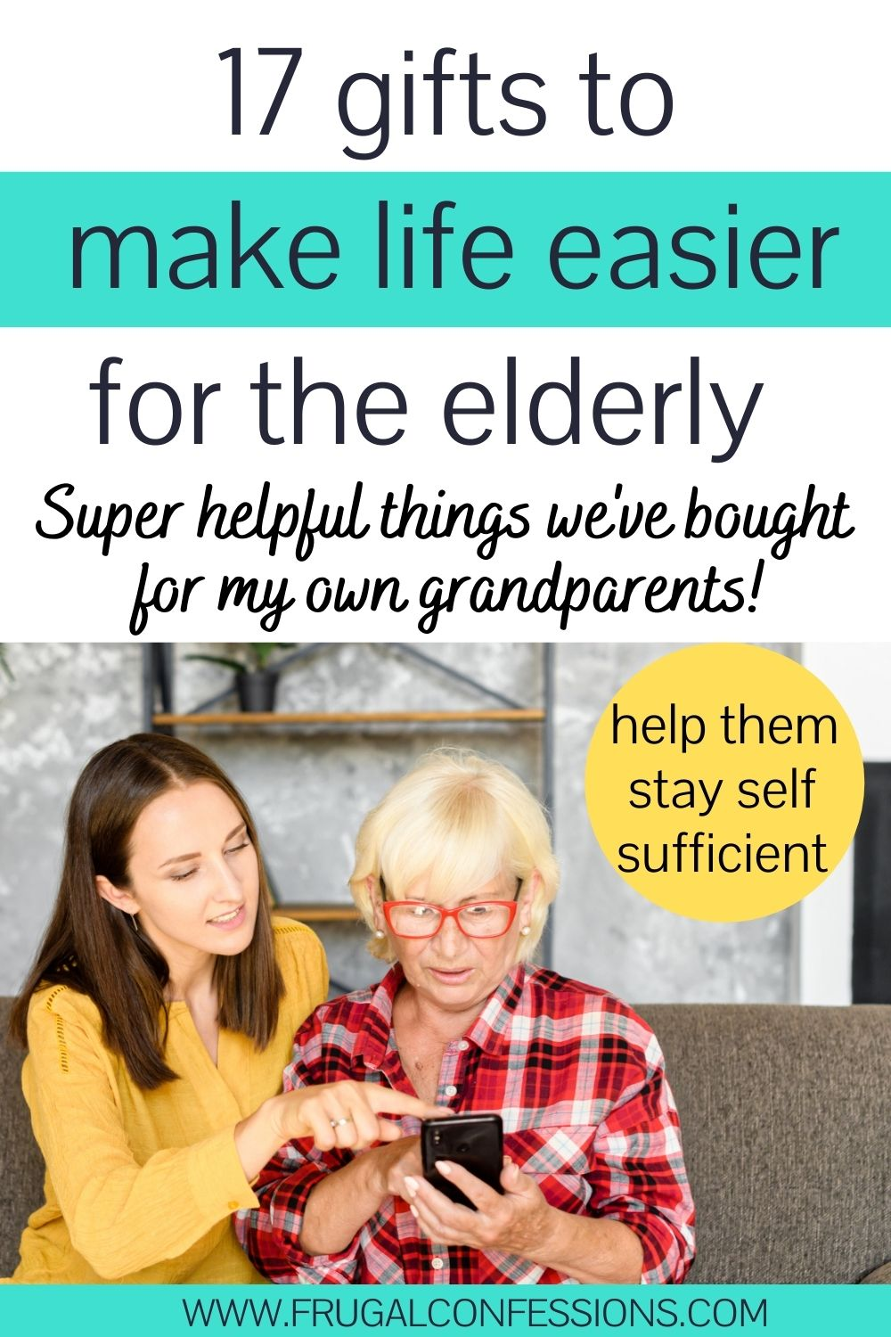 """woman with elderly Mom on couch helping with her iphone, text overlay """"17 gifts to make life easier for the elderly"""""""
