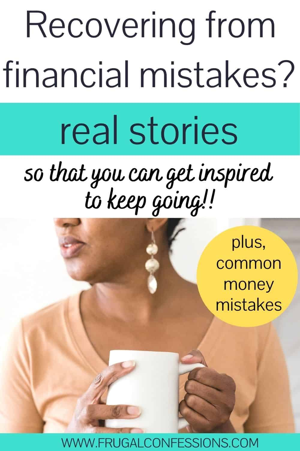 """woman with hand around mug, looking to left, text overlay """"recovering from financial mistakes? Real stories to inspire you to keep going"""""""